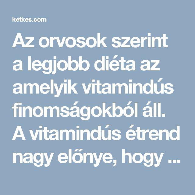 Az orvosok szerint a legjobb diéta az amelyik vitamindús finomságokból áll. A vitamindús étrend nagy előnye, hogy nem lesz folyamatosan éhségérzetünk, a plusz kilók leolvadnak és közben jól is érezzük magunkat a bőrünkben. Ennek az