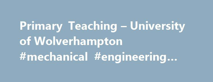 Primary Teaching – University of Wolverhampton #mechanical #engineering #degree #online http://degree.remmont.com/primary-teaching-university-of-wolverhampton-mechanical-engineering-degree-online/  #primary school teaching degree # Primary Teacher Training You could inspire the next generation of children! At the Institute of Education we offer a variety of routes to becoming a primary teacher for both undergraduate and postgraduate level applicants. Our…