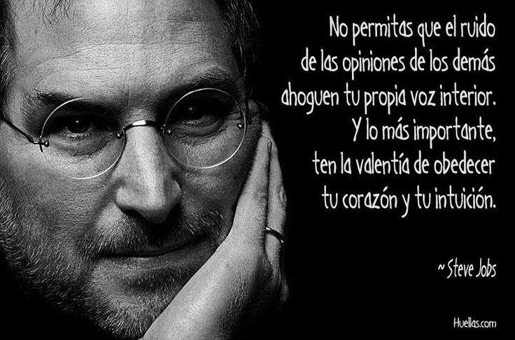 No permitas que el ruido de las opiniones de los demás ahoguen tu propia voz interior. Y lo más importante ten la valentía de obedecer tu corazón y tu intuicion. Steve Jobs  http://regaloscuatrocaminos.blogspot.com.ar/