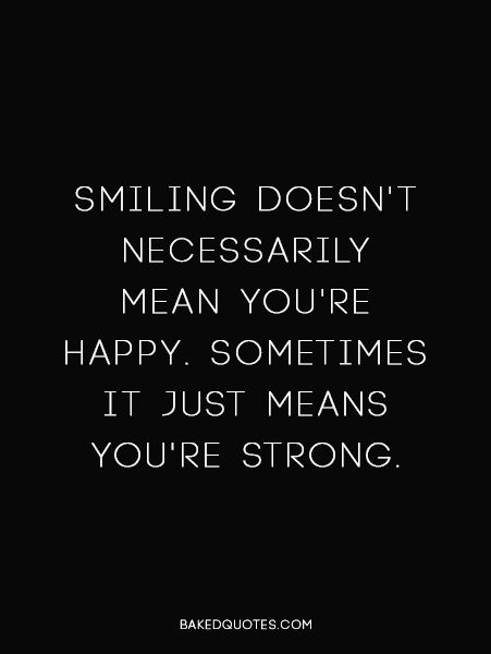 Smiling doesn't necessarily mean you're happy. Sometimes it just means you're strong.