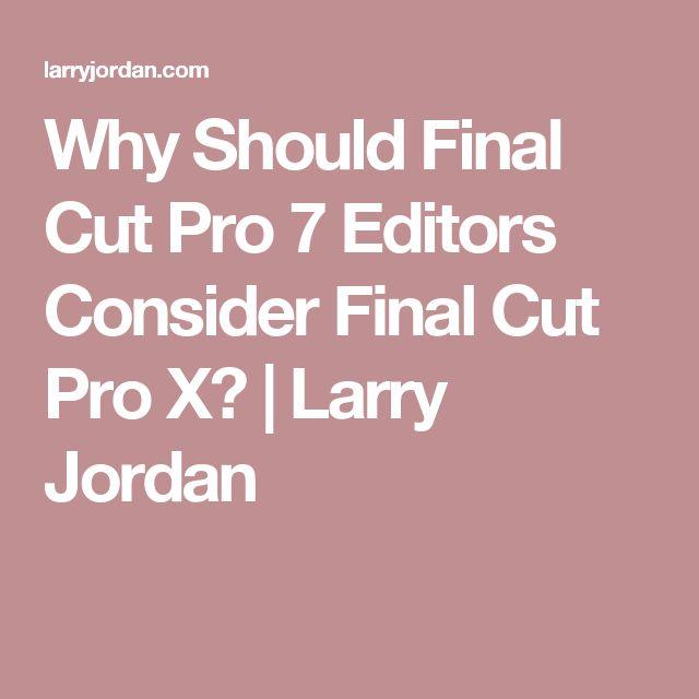 Why Should Final Cut Pro 7 Editors Consider Final Cut Pro X?   Larry Jordan