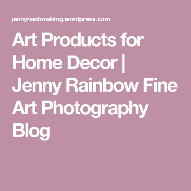 Art Products for Home Decor | Jenny Rainbow Fine Art Photography Blog