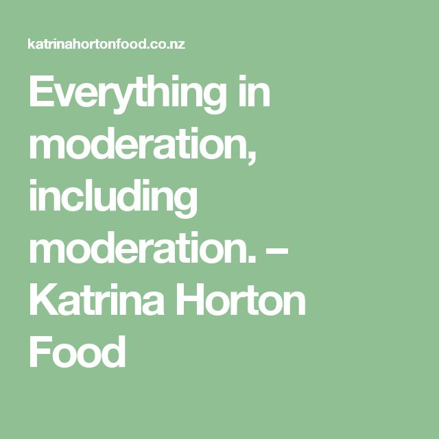 Everything in moderation, including moderation. – Katrina Horton Food