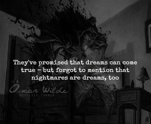 They've promised that dreams can come true - but forget to mention that nightmares are dreams, too. ─ Oscar Wilde