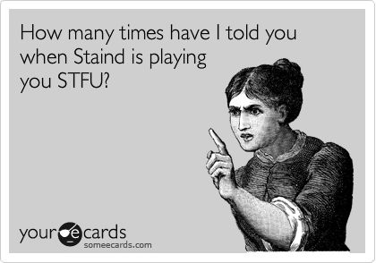 How many times have I told you when Staind is playing you STFU?