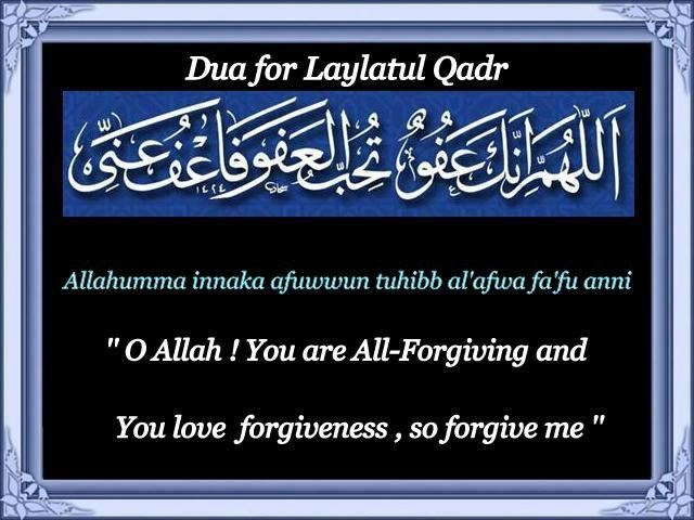 """ua for Laylatul qadr:  ''O Allah, You are All-Forgiving and You love forgiveness, so forgive me""""   Allahumma innaka 'afuwwun tuhibb al-'afwa fa'fu 'anni    One of the best dua's that can be recited on Laylat al-Qadr is that which the Prophet (peace and blessings of Allah be upon him) taught 'A'ishah (may Allah be pleased with her)."""