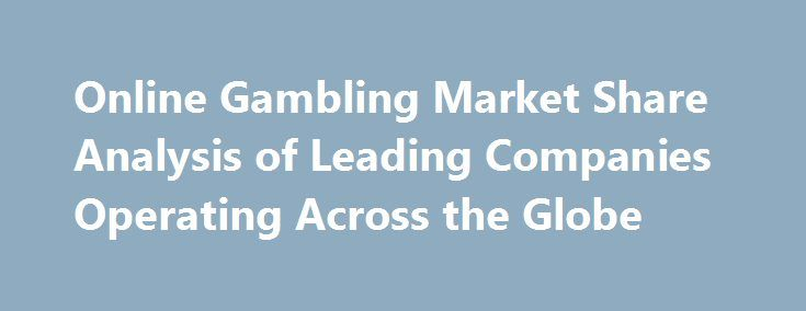 Online Gambling Market Share Analysis of Leading Companies Operating Across the Globe http://casino4uk.com/2017/11/14/online-gambling-market-share-analysis-of-leading-companies-operating-across-the-globe/  Latest Report Available at Orbis research Online Gambling Market provides pin-point analysis for changing competitive dynamics and a forward ...The post <b>Online Gambling</b> Market Share Analysis of Leading Companies Operating Across the Globe appeared first on Casino4uk.com.