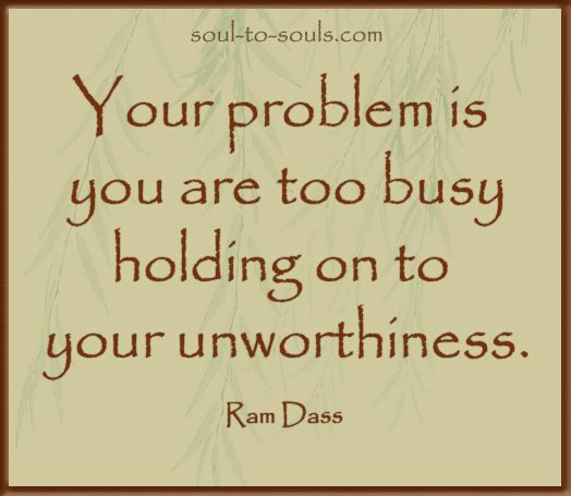 """""""Your problem is you are too busy  holding on to your unworthiness."""" Ram Dass www.soul-to-souls.com"""