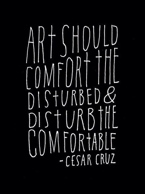 Art should conform the disturbed & disturb the comfortable.