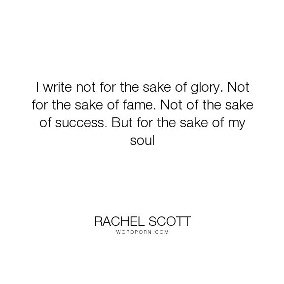 "Rachel Scott - ""I write not for the sake of glory. Not for the sake of fame. Not of the sake of success...."". writing, success, fame, soul, christian, glory, martyr, columbine"