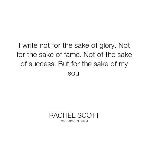 "Rachel Scott - ""I write not for the sake of glory. Not for the sake of fame. Not of the sake of success...."". writing, success, fame, soul, christian, glory, martyr, columbine"