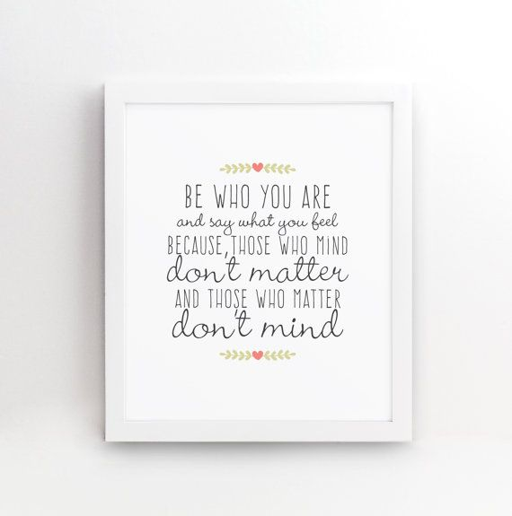 Be who you are and say what you feel because those who mind don't matter and those who matter don't mind. An awesome quote by Dr Seuss. A perfect