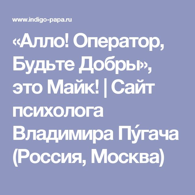 «Алло! Оператор, Будьте Добры», это Майк!   Сайт психолога Владимира Пýгача (Россия, Москва)