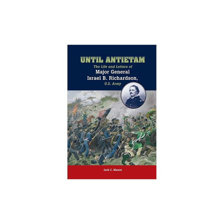 Until Antietam : The Life and Letters of Major General Israel B. Richardson, U.s. Army (Reprint)