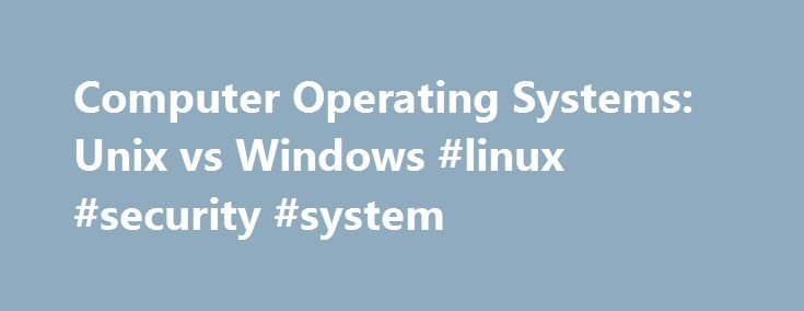 Computer Operating Systems: Unix vs Windows #linux #security #system http://el-paso.remmont.com/computer-operating-systems-unix-vs-windows-linux-security-system/  # Operating Systems: Unix vs. Windows Updated August 21, 2016 What Is an Operating System? An operating system (OS) is a program that allows you to interact with the computer — all of the software and hardware on your computer. How? Basically, there are two ways. With a command-line operating system (e.g. DOS), you type a text…