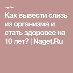 Как вывести слизь из организма и стать здоровее на 10 лет? | Naget.Ru