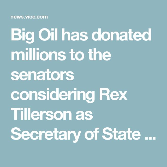Big Oil has donated millions to the senators considering Rex Tillerson as Secretary of State – VICE News