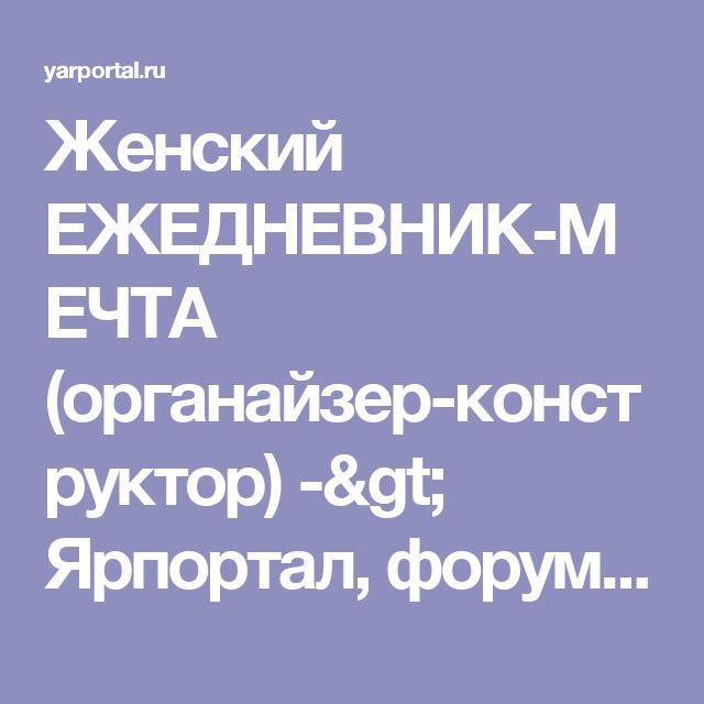 Женский ЕЖЕДНЕВНИК-МЕЧТА (органайзер-конструктор) -> Ярпортал, форум Ярославля
