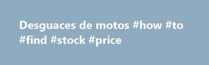 Desguaces de motos #how #to #find #stock #price http://quote.remmont.com/desguaces-de-motos-how-to-find-stock-price/  Motos y Recambios.com. El mejor sitio en la red en Espa a para comprar on-line tus recambios usados, adem s de una amplia gama de accesorios, recambios, motos y prendas nuevos y usados al mejor precio. Espa ol. Moto Desguace M laga .En Moto Desguace M laga, podra encontrar cualquier recambio de cualquier tipo de […]