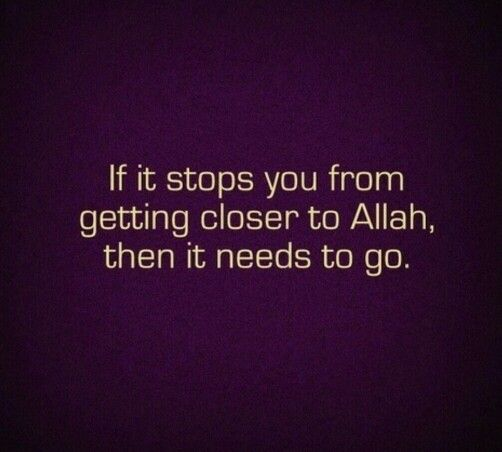 If it stops you from getting closer to Allah, then it needs to go.