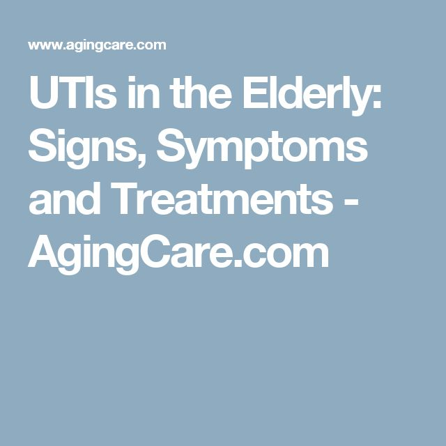 UTIs in the Elderly: Signs, Symptoms and Treatments - AgingCare.com