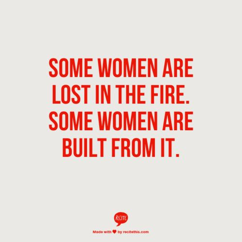 """Some women are lost in the fire. Some women are built from"