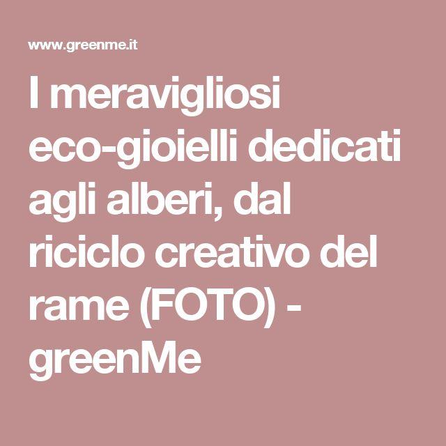 I meravigliosi eco-gioielli dedicati agli alberi, dal riciclo creativo del rame (FOTO) - greenMe