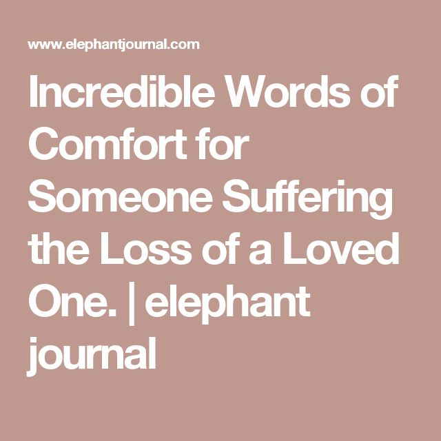 Incredible Words of Comfort for Someone Suffering the Loss of a Loved One. | elephant journal