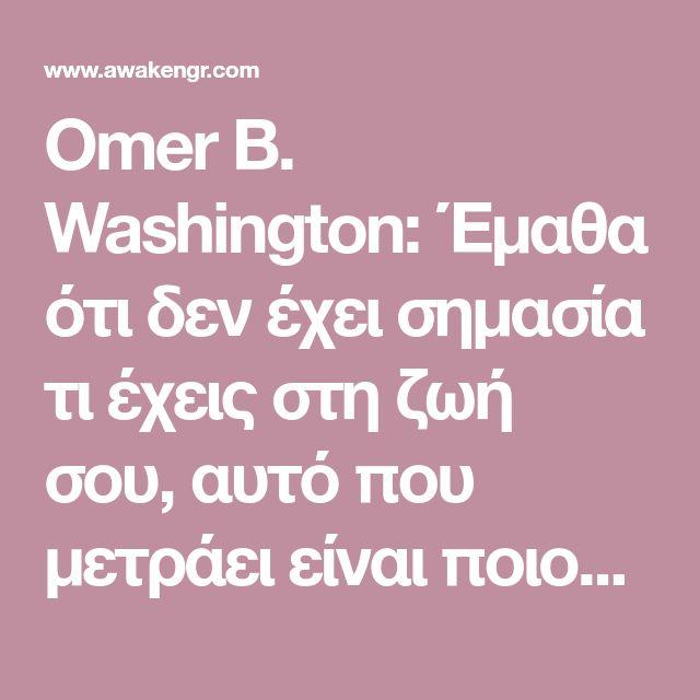 Omer B. Washington: Έμαθα ότι δεν έχει σημασία τι έχεις στη ζωή σου, αυτό που μετράει είναι ποιους έχεις στη ζωή σου. - Αφύπνιση Συνείδησης