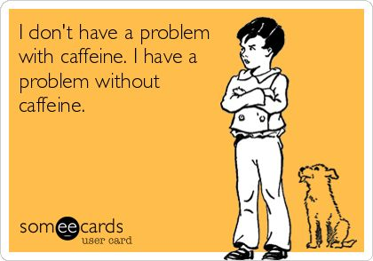 """I don't have a problem with caffeine. I do have a problem without caffeine."" #ECardsForNurses  via @Julie Forrest Perrigo Magazine"