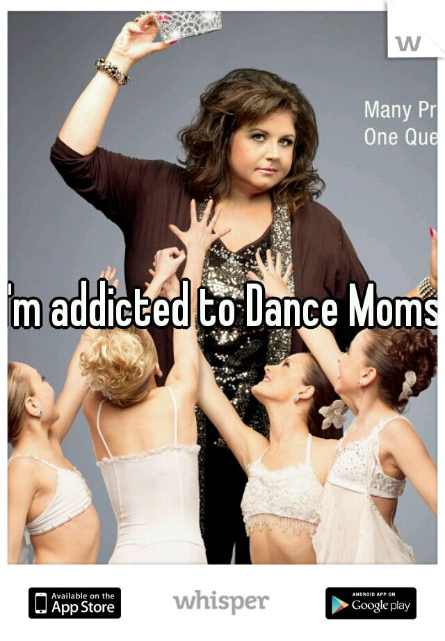 I'm addicted to Dance Moms