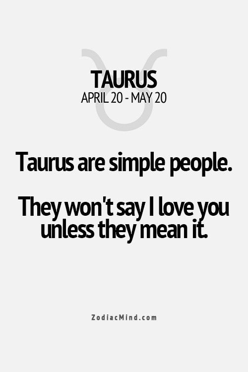 Taurus are simple people. They won't say I love you unless they mean it.