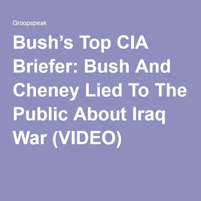 Bush's Top CIA Briefer: Bush And Cheney Lied To The Public About Iraq War (VIDEO)