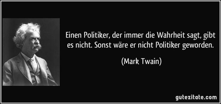 Einen Politiker, der immer die Wahrheit sagt, gibt es nicht. Sonst wäre er nicht Politiker geworden. (Mark Twain)