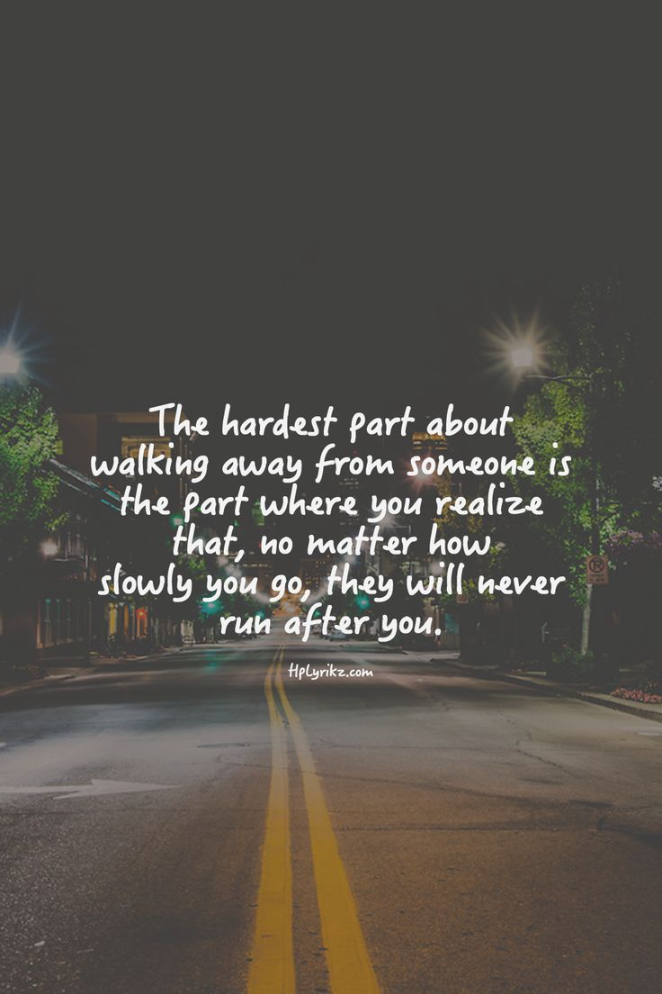 the hardest part of walking away is when you realize that they will never run after you.   Quotes   Pinterest   Quotes, Sayings and Inspirational Quotes
