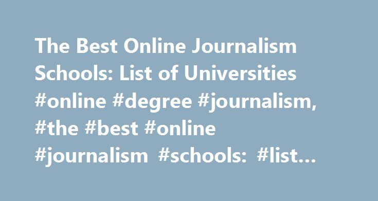 The Best Online Journalism Schools: List of Universities #online #degree #journalism, #the #best #online #journalism #schools: #list #of #universities http://gambia.nef2.com/the-best-online-journalism-schools-list-of-universities-online-degree-journalism-the-best-online-journalism-schools-list-of-universities/  # The Best Online Journalism Schools: List of Universities A journalism program may focus on written journalism, broadcast journalism or other key aspects of modern day journalism. A…