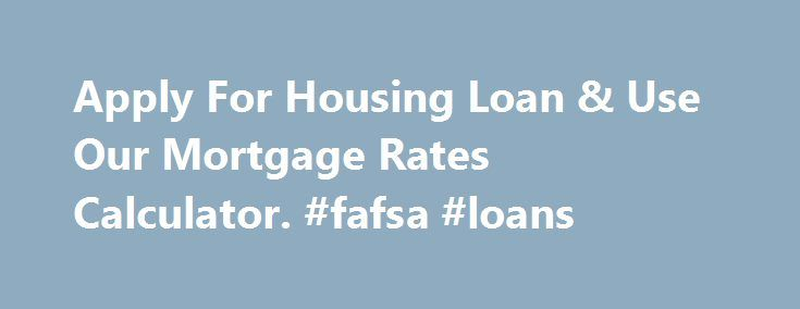 Apply For Housing Loan & Use Our Mortgage Rates Calculator. #fafsa #loans http://remmont.com/apply-for-housing-loan-use-our-mortgage-rates-calculator-fafsa-loans/  #home loan comparison # Housing Loan Get the best financial deals in the Philippines Housing Loans Designed to pay for a home in-full to either a real estate company or a direct home seller. The borrower in this scenario is bound by a contract to secure the loaned amount with a collateral, usually in a form of real property. Over…