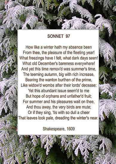 "Sonnet 97. The linguistic richness of this poem is the cause of its prominence and popularity among the sonnets. With an economy of imagery, the speaker manages to evoke the ""freezings"" and ""dark days"" of winter, the warmth and luxury of the ""teeming autumn, big with rich increase,"" and, in the third quatrain, the uneasy coexistence of the two in the lonely speaker's mind."