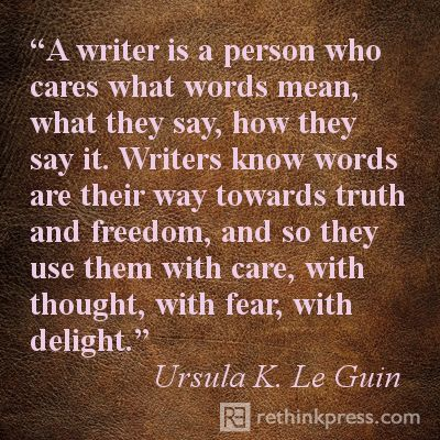 A writer is a person who cares what words mean, what they say, how they say it. Writers know words are their way towards truth and freedom, and so they use them with care, with thought, with fear, with delight. - Ursula K. LeGuin http://www.janetcampbell.ca/