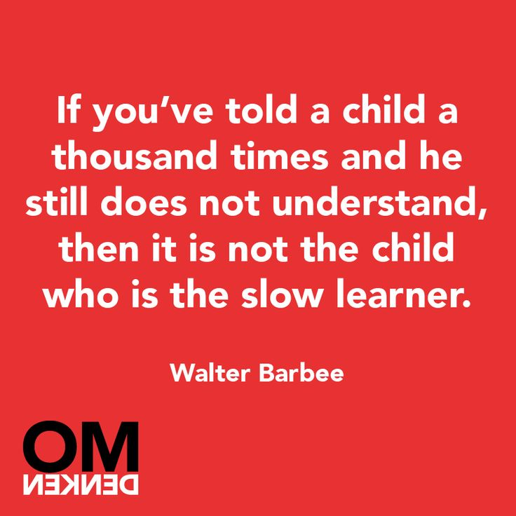 """If you've told a child a thousand times and he still does not understand, then it is not the child who is the slow learner."" - Walter Barbee"