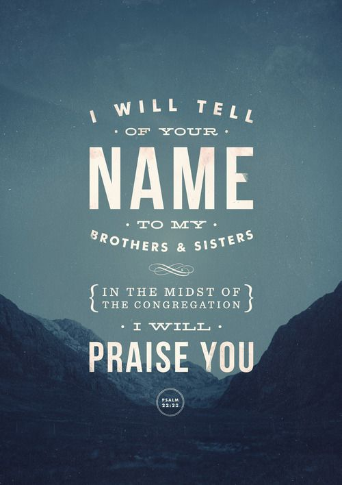 """""""I will tell of Your name to my brothers and sisters, in the midst of the congregation I will praise You"""" - Psalm 22:22"""