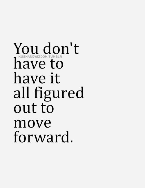 You can move forward without knowing how things are going to turn out. In fact, there's no moving forward unless you accept that you won't know where you're going until you get there.