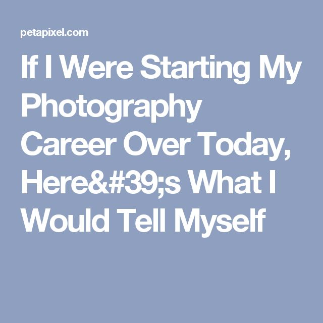 If I Were Starting My Photography Career Over Today, Here's What I Would Tell Myself