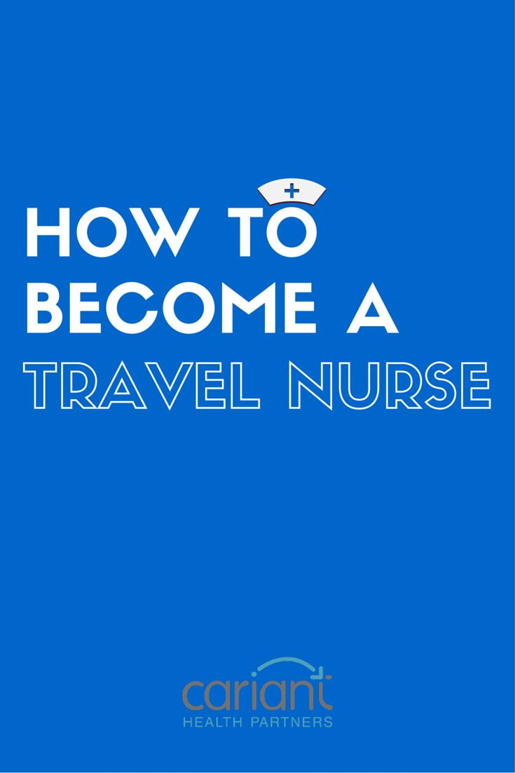 Travel Nursing 101: the bare requirements for becoming a traveling nurse. Cariant Health Partners | Travel RN   Travel Nursing
