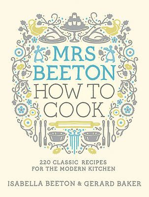 Mrs Beeton: How to Cook (220 Classic Recipes Updated for the Modern Cook)