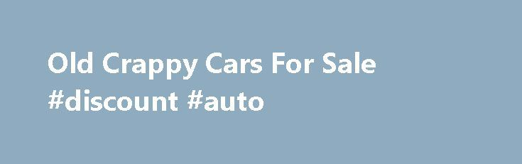 Old Crappy Cars For Sale #discount #auto http://pakistan.remmont.com/old-crappy-cars-for-sale-discount-auto/  #cars 4 sale # 11/28/15 – Total Vehicles For Sale – 7285 Old Car Classified is dedicated to providing a place to sell old cars. With many sites not allowing advertising for cars more than 20 years old, colectible antique and muscle car owners search for quality websites to advertise their cars for sale. The Old Car Classified has reached an agreement with the AAN (automotive…