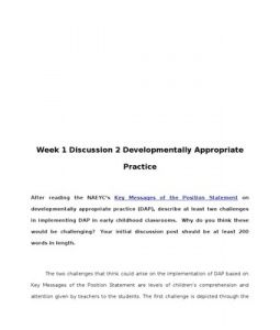 Week 1 Discussion 2 Developmentally Appropriate Practice    After reading the NAEYC's Key Messages of the Position Statement on developmentally appropriate practice (DAP), describe at least two challenges in implementing DAP in early childhood classrooms. Why do… (More)