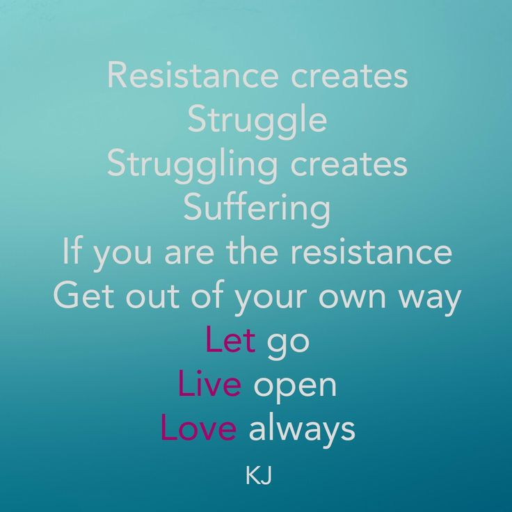 Resistance creates struggle. Struggling creates suffering. If you are the resistance get out of your own way. Let go. Live open. Love always.  KJ
