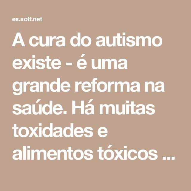 A cura do autismo existe - é uma grande reforma na saúde. Há muitas toxidades e alimentos tóxicos que nos rodeiam. Que bom que soluções existem para o Bem da saúde.