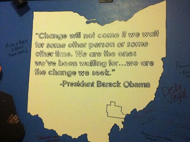 """""""Change will not come if we wait for some other person or some other time. We are the ones we've been waiting for ... we are the change we seek.""""—President Obama's words on the wall at the Athens, Ohio field office"""